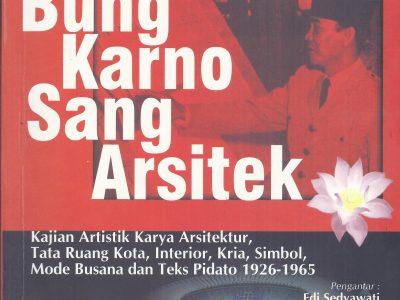 BUNG KARNO SANG ARSITEK : KAJIAN ARTISTIK KARYA ARSITEKTUR, TATA RUANG KOTA, INTERIOR, KRIA, SIMBOL, MODE BUSANA, DAN TEKS PIDATO, 1926-1965